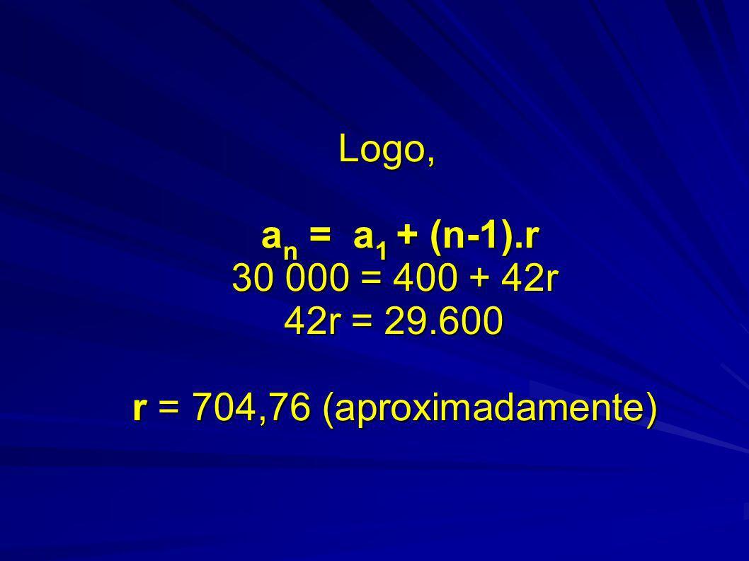 Logo, an = a1 + (n-1).r 30 000 = 400 + 42r 42r = 29.600 r = 704,76 (aproximadamente)