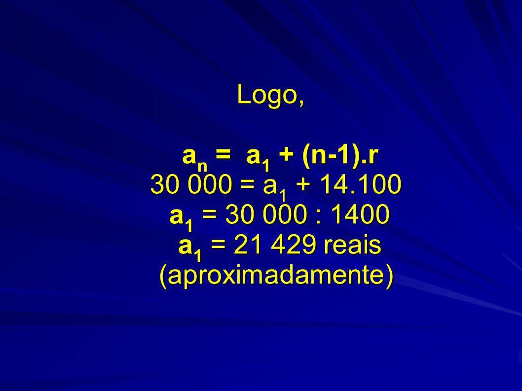 Logo, an = a1 + (n-1).r 30 000 = a1 + 14.100 a1 = 30 000 : 1400 a1 = 21 429 reais (aproximadamente)