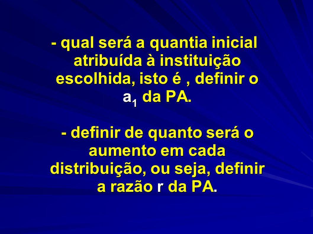 - qual será a quantia inicial atribuída à instituição escolhida, isto é , definir o a1 da PA.