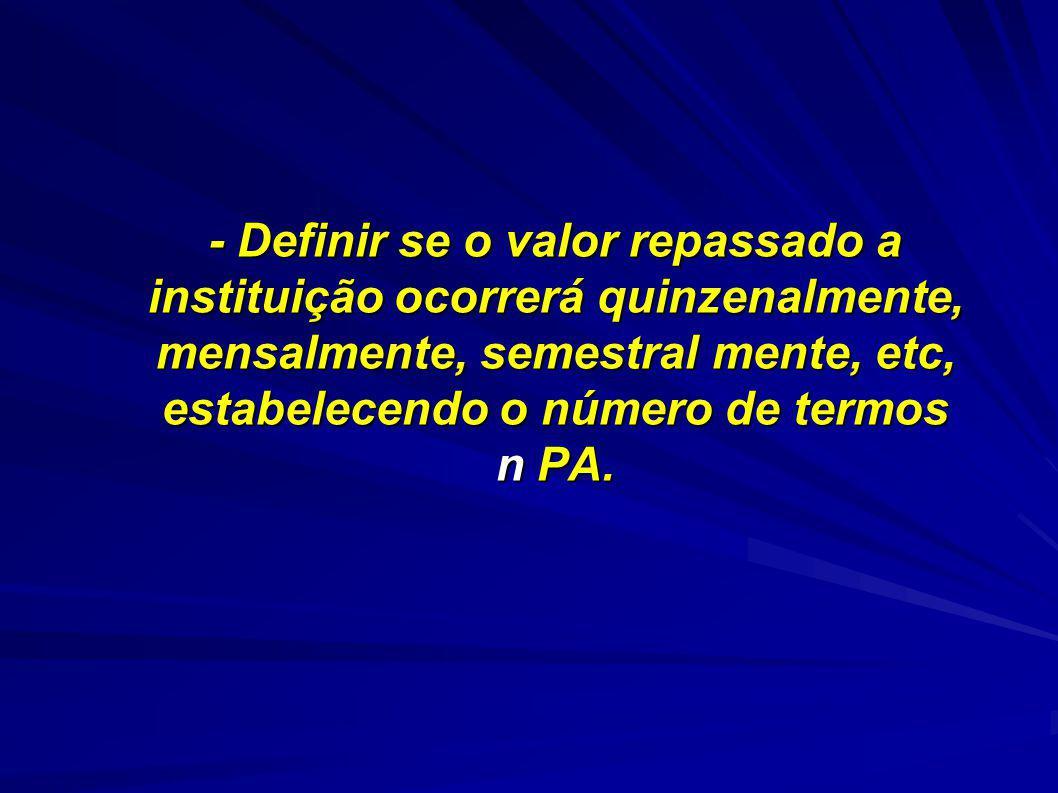 - Definir se o valor repassado a instituição ocorrerá quinzenalmente, mensalmente, semestral mente, etc, estabelecendo o número de termos n PA.