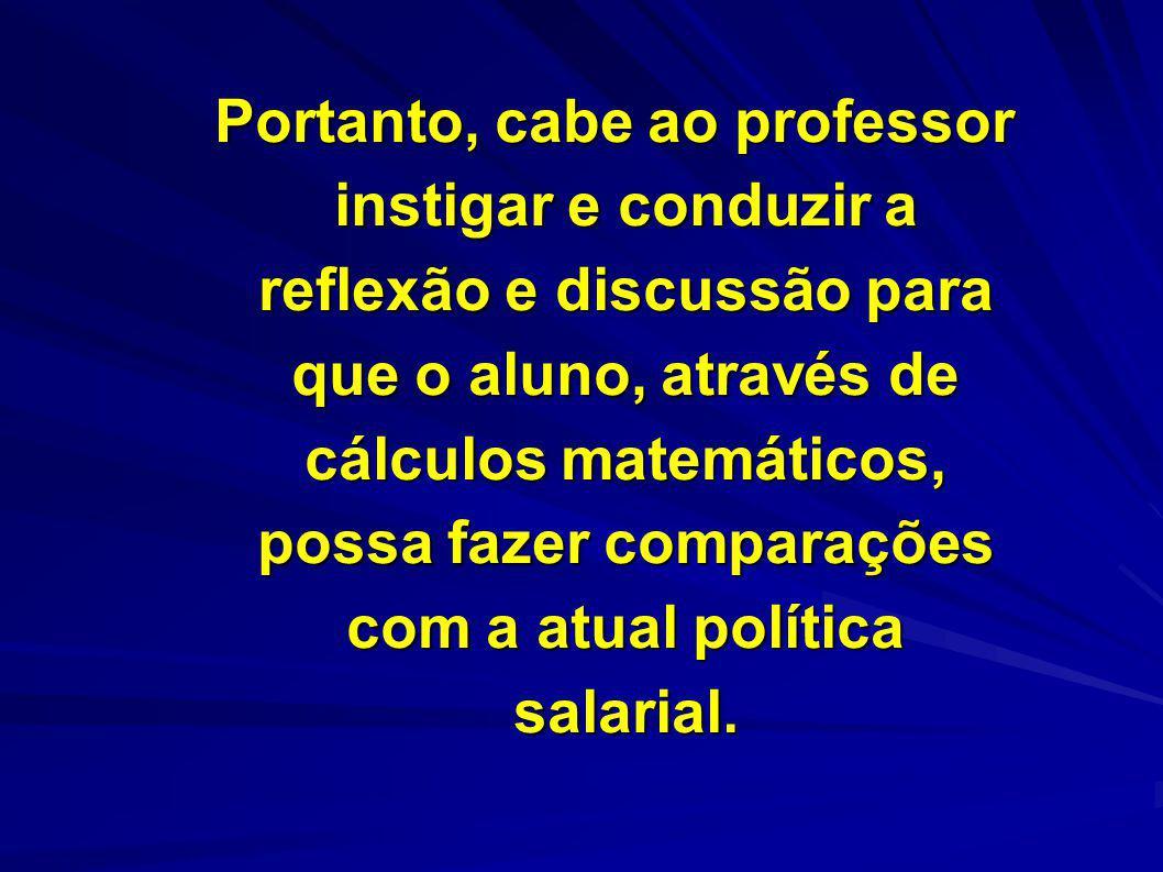Portanto, cabe ao professor instigar e conduzir a reflexão e discussão para que o aluno, através de cálculos matemáticos, possa fazer comparações com a atual política salarial.