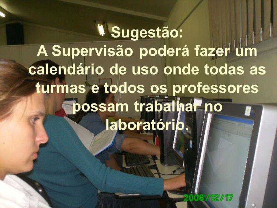 Sugestão: A Supervisão poderá fazer um calendário de uso onde todas as turmas e todos os professores possam trabalhar no laboratório.
