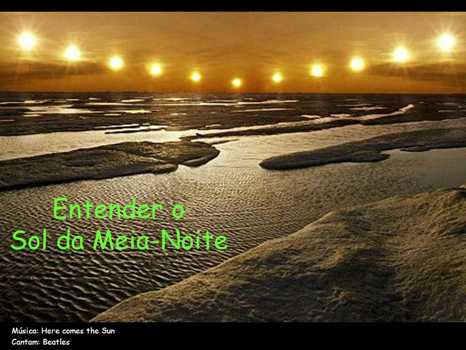 Entender o Sol da Meia-Noite Música: Here comes the Sun