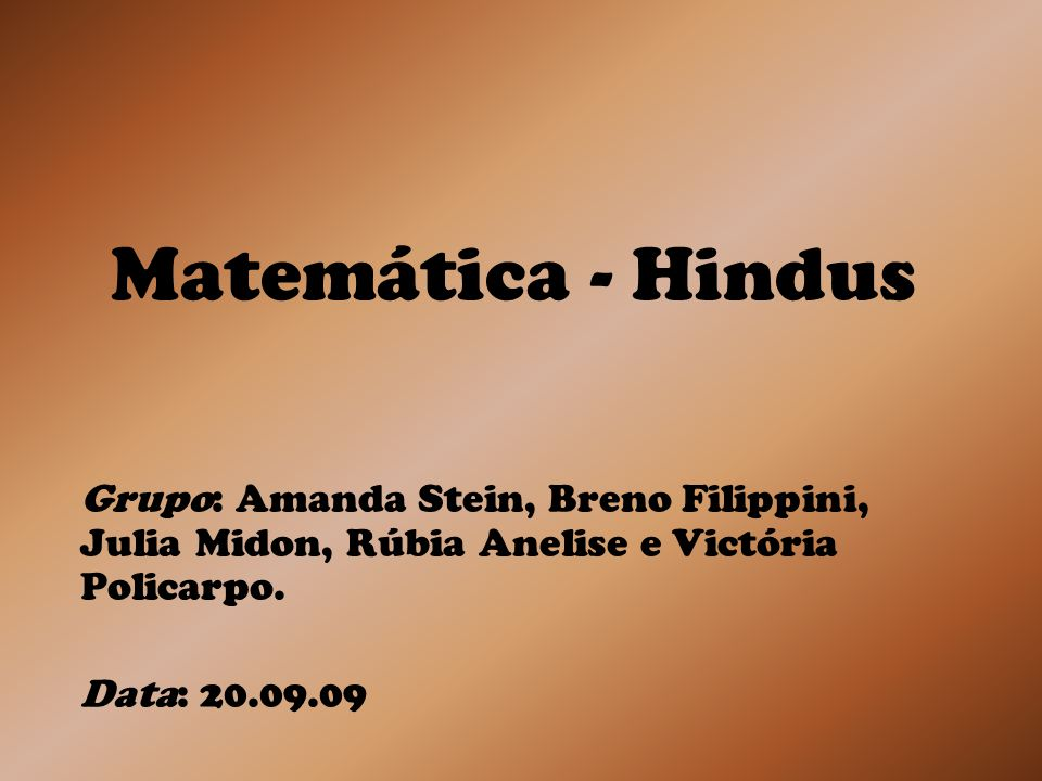 Matemática - Hindus Grupo: Amanda Stein, Breno Filippini, Julia Midon, Rúbia Anelise e Victória Policarpo.