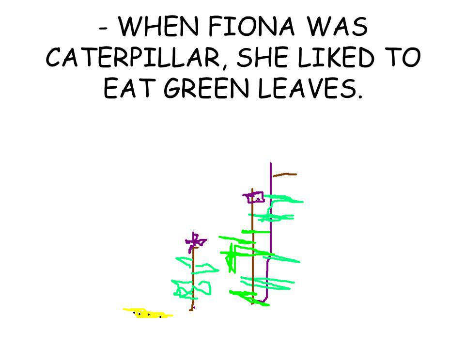 - WHEN FIONA WAS CATERPILLAR, SHE LIKED TO EAT GREEN LEAVES.