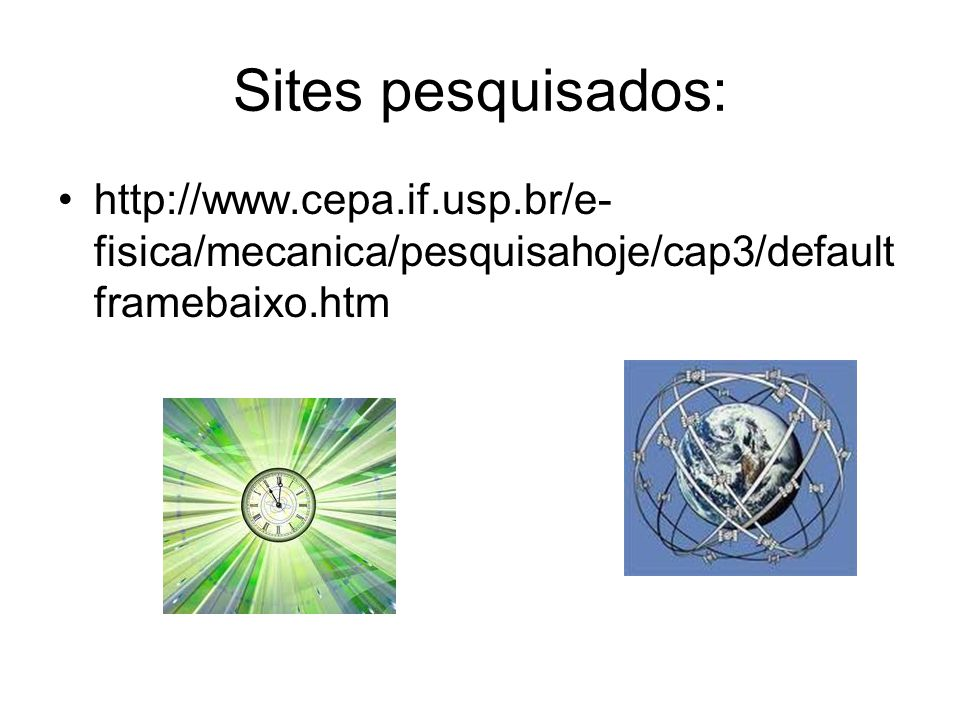 Sites pesquisados: http://www.cepa.if.usp.br/e-fisica/mecanica/pesquisahoje/cap3/defaultframebaixo.htm.