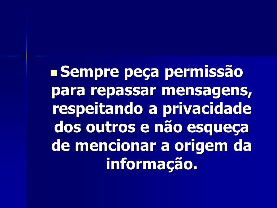 Sempre peça permissão para repassar mensagens, respeitando a privacidade dos outros e não esqueça de mencionar a origem da informação.