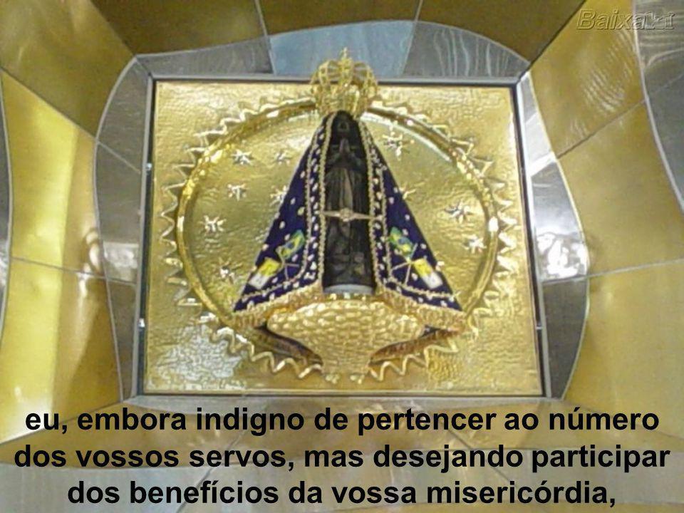eu, embora indigno de pertencer ao número dos vossos servos, mas desejando participar dos benefícios da vossa misericórdia,
