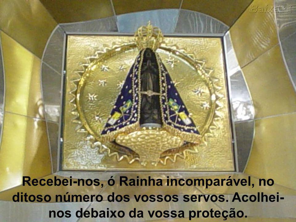 Recebei-nos, ó Rainha incomparável, no ditoso número dos vossos servos