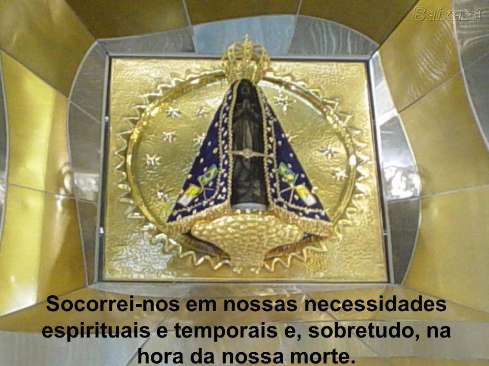 Socorrei-nos em nossas necessidades espirituais e temporais e, sobretudo, na hora da nossa morte.
