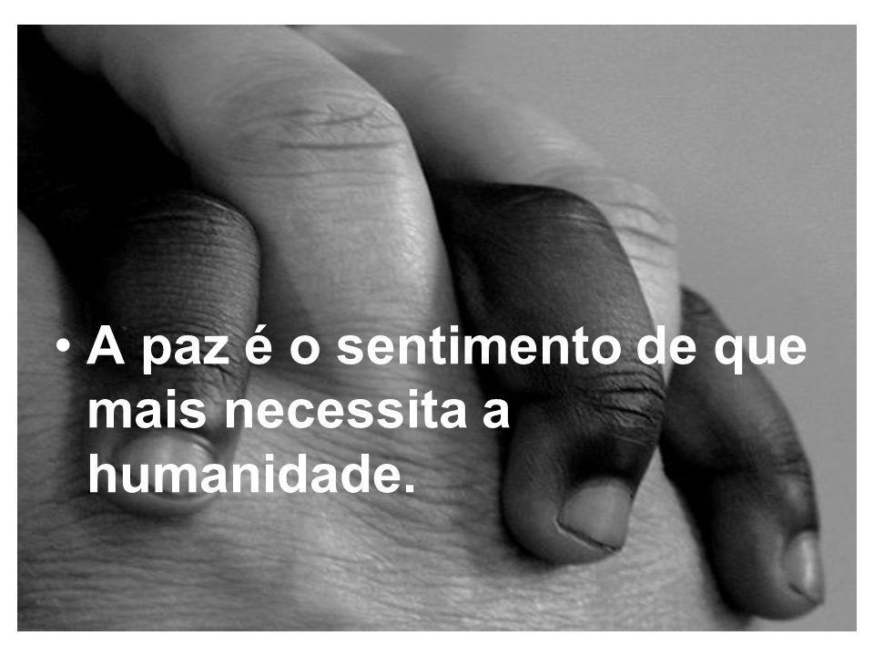 A paz é o sentimento de que mais necessita a humanidade.