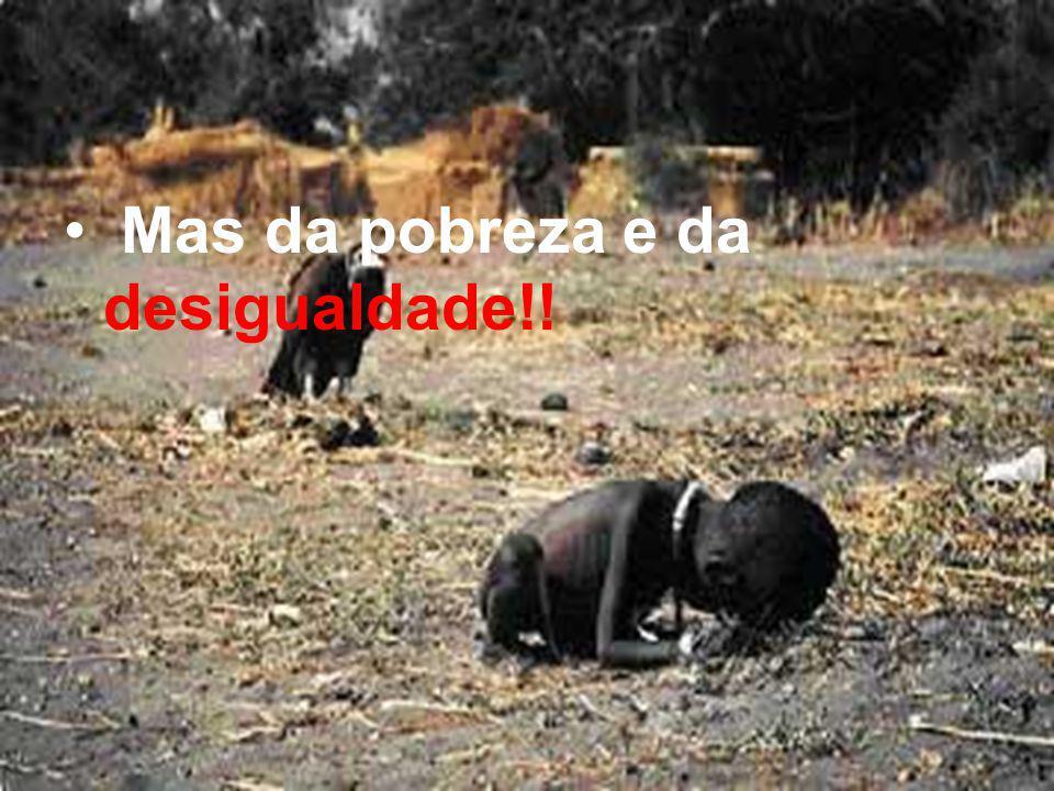 Mas da pobreza e da desigualdade!!