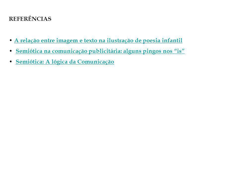 REFERÊNCIAS A relação entre imagem e texto na ilustração de poesia infantil. Semiótica na comunicação publicitária: alguns pingos nos is