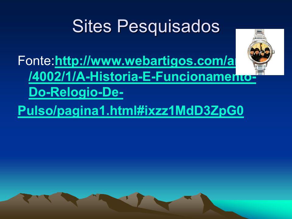 Sites Pesquisados Fonte:http://www.webartigos.com/articles/4002/1/A-Historia-E-Funcionamento-Do-Relogio-De-
