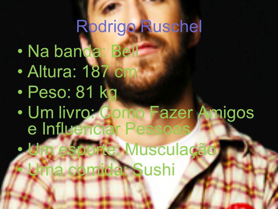 Rodrigo Ruschel Na banda: Bell. Altura: 187 cm. Peso: 81 kg. Um livro: Como Fazer Amigos e Influenciar Pessoas.