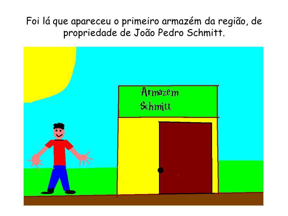 Foi lá que apareceu o primeiro armazém da região, de propriedade de João Pedro Schmitt.