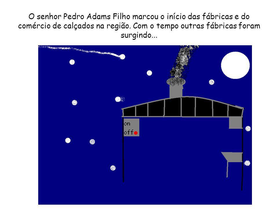 O senhor Pedro Adams Filho marcou o início das fábricas e do comércio de calçados na região.