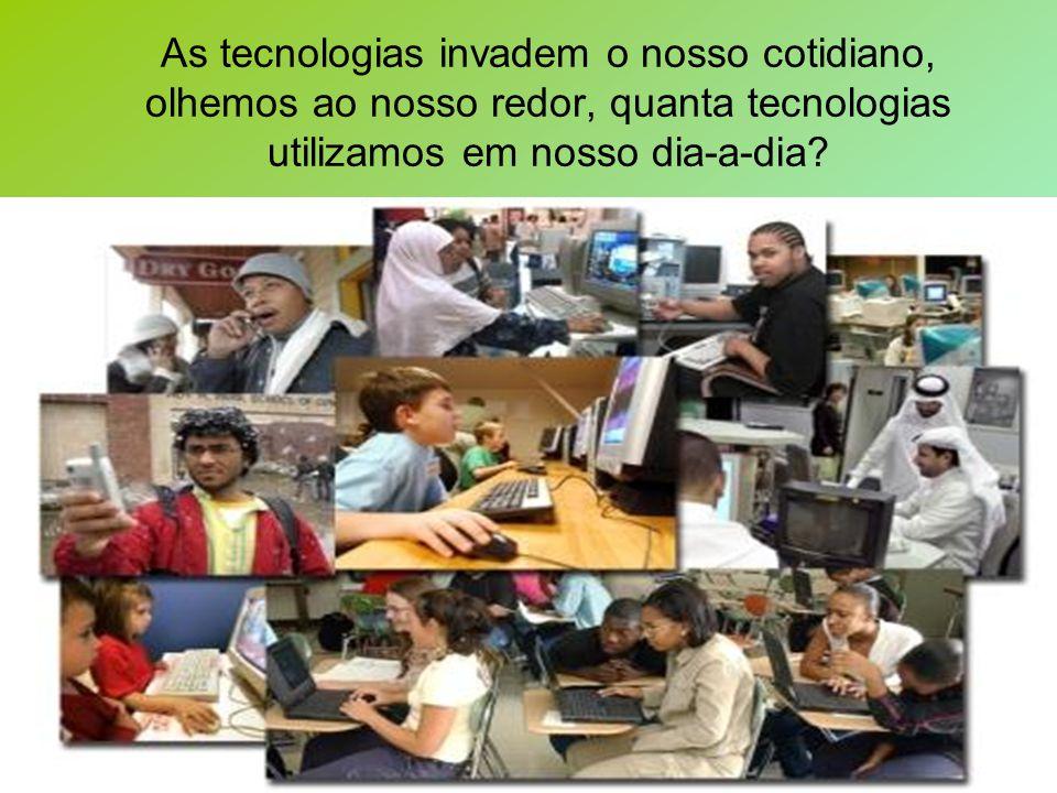 As tecnologias invadem o nosso cotidiano, olhemos ao nosso redor, quanta tecnologias utilizamos em nosso dia-a-dia