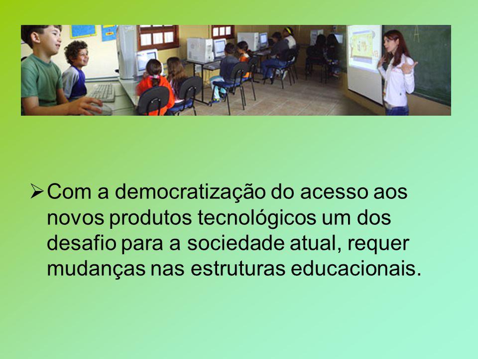 Com a democratização do acesso aos novos produtos tecnológicos um dos desafio para a sociedade atual, requer mudanças nas estruturas educacionais.