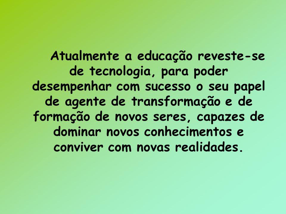 Atualmente a educação reveste-se de tecnologia, para poder desempenhar com sucesso o seu papel de agente de transformação e de formação de novos seres, capazes de dominar novos conhecimentos e conviver com novas realidades.