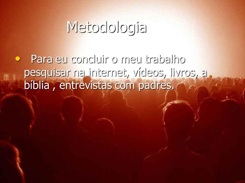 Metodologia Para eu concluir o meu trabalho pesquisar na internet, vídeos, livros, a bíblia , entrevistas com padres.