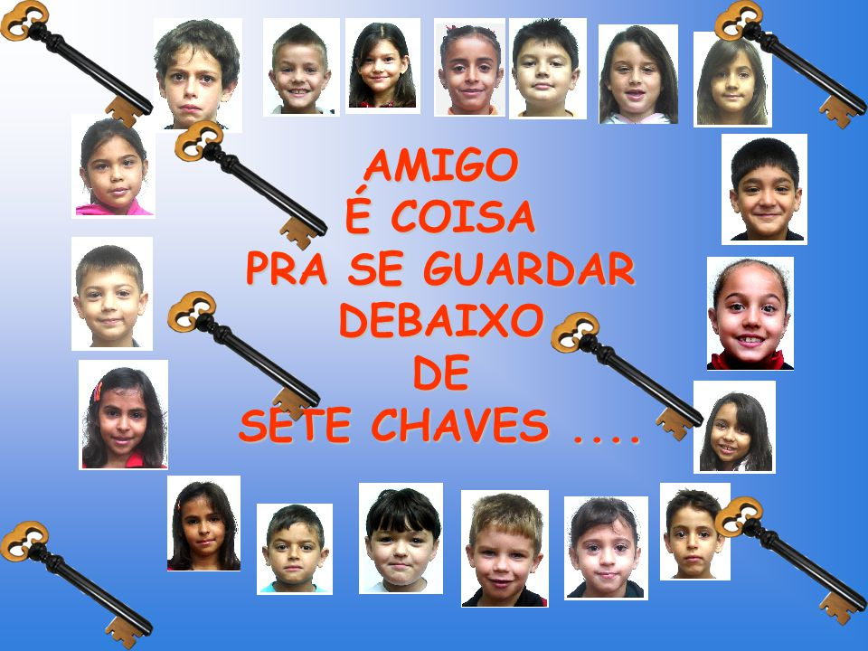 AMIGO É COISA PRA SE GUARDAR DEBAIXO DE SETE CHAVES ....