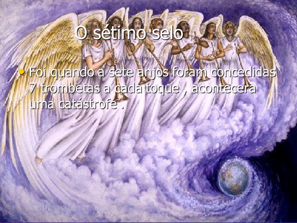 O sétimo selo Foi quando a sete anjos foram concedidas 7 trombetas a cada toque , acontecera uma catástrofe .