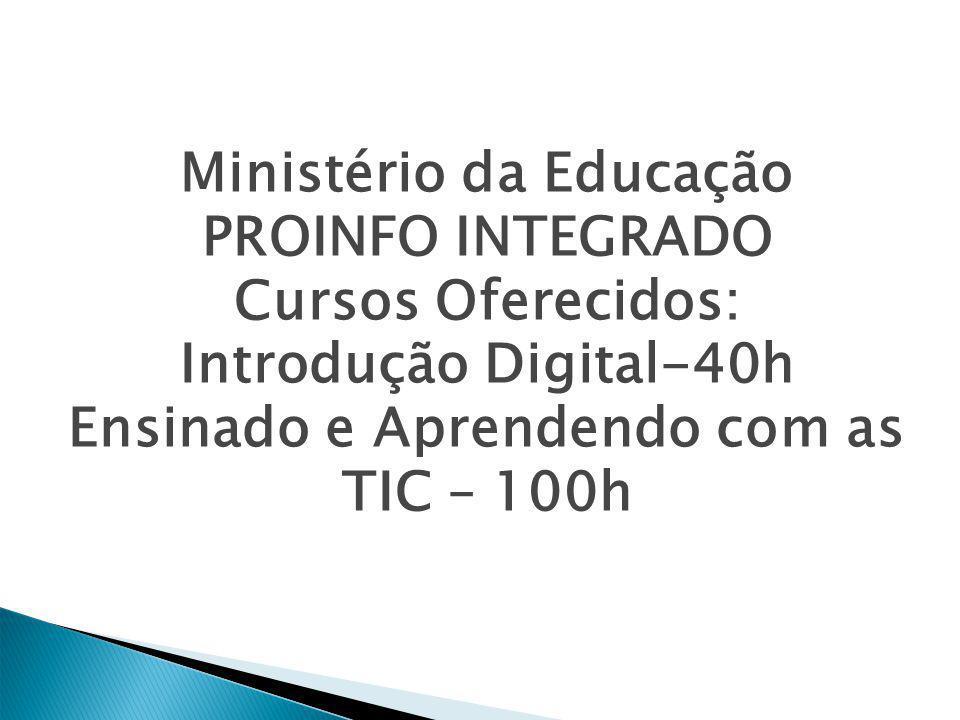 Ministério da Educação PROINFO INTEGRADO Cursos Oferecidos: Introdução Digital-40h Ensinado e Aprendendo com as TIC – 100h