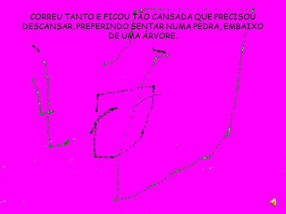 CORREU TANTO E FICOU TÃO CANSADA QUE PRECISOU DESCANSAR, PREFERINDO SENTAR NUMA PEDRA, EMBAIXO DE UMA ÁRVORE.