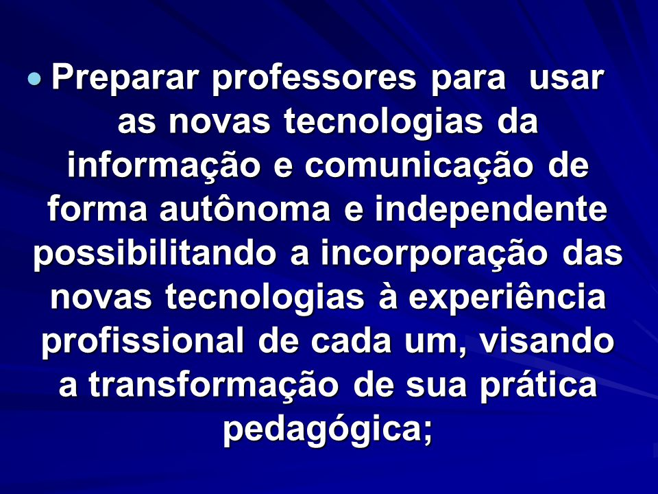 Preparar professores para usar as novas tecnologias da informação e comunicação de forma autônoma e independente possibilitando a incorporação das novas tecnologias à experiência profissional de cada um, visando a transformação de sua prática pedagógica;