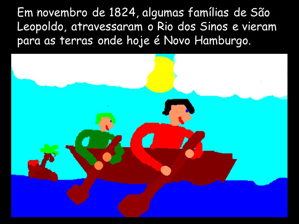 Em novembro de 1824, algumas famílias de São Leopoldo, atravessaram o Rio dos Sinos e vieram para as terras onde hoje é Novo Hamburgo.