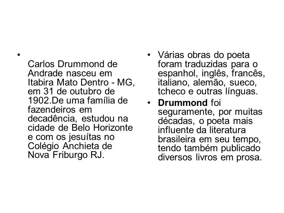 Carlos Drummond de Andrade nasceu em Itabira Mato Dentro - MG, em 31 de outubro de 1902.De uma família de fazendeiros em decadência, estudou na cidade de Belo Horizonte e com os jesuítas no Colégio Anchieta de Nova Friburgo RJ.