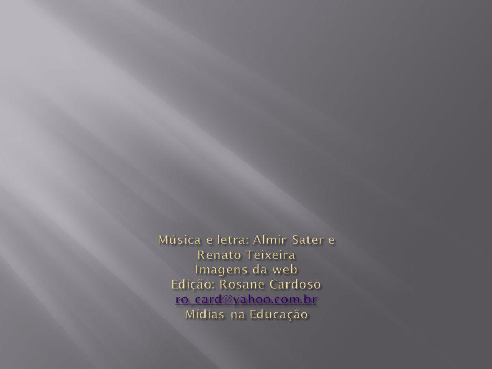 Música e letra: Almir Sater e Renato Teixeira Imagens da web Edição: Rosane Cardoso ro_card@yahoo.com.br Mídias na Educação