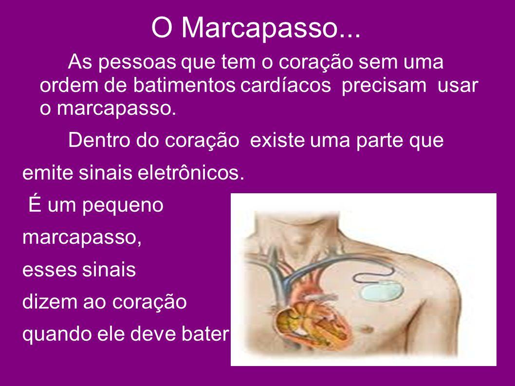 O Marcapasso... As pessoas que tem o coração sem uma ordem de batimentos cardíacos precisam usar o marcapasso.