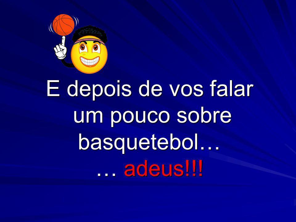 E depois de vos falar um pouco sobre basquetebol… … adeus!!!