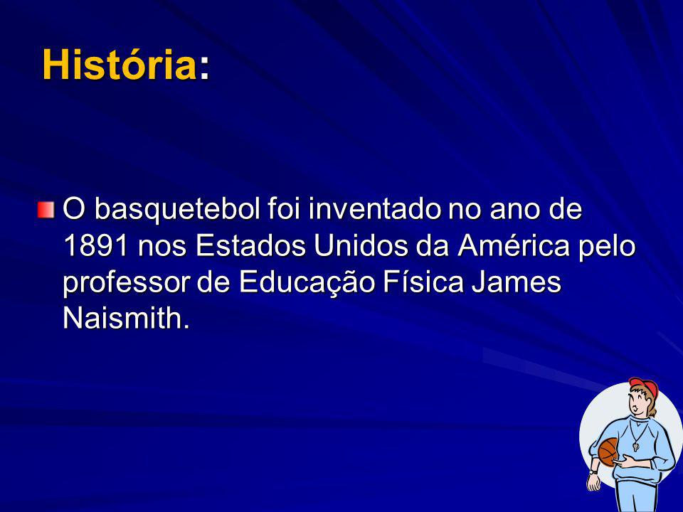 História: O basquetebol foi inventado no ano de 1891 nos Estados Unidos da América pelo professor de Educação Física James Naismith.