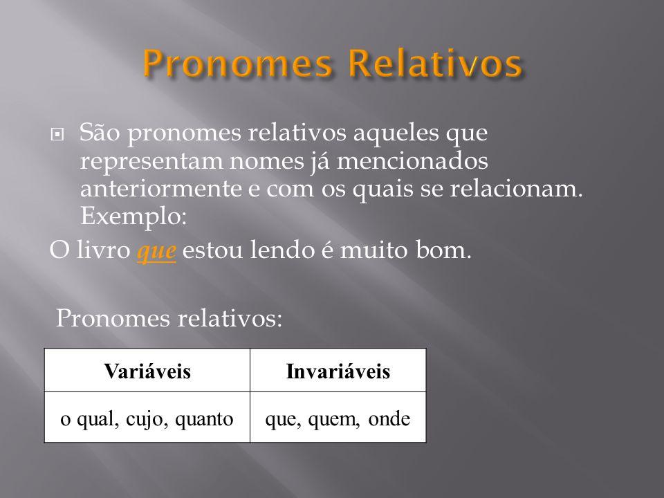 Pronomes Relativos São pronomes relativos aqueles que representam nomes já mencionados anteriormente e com os quais se relacionam. Exemplo: