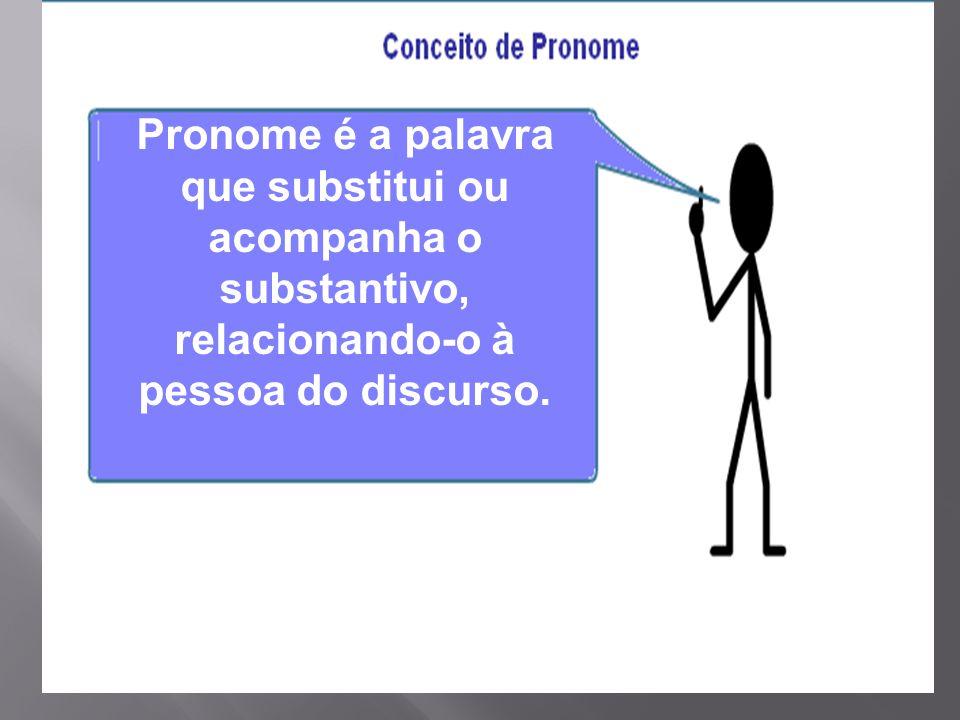 Pronome é a palavra que substitui ou acompanha o substantivo,