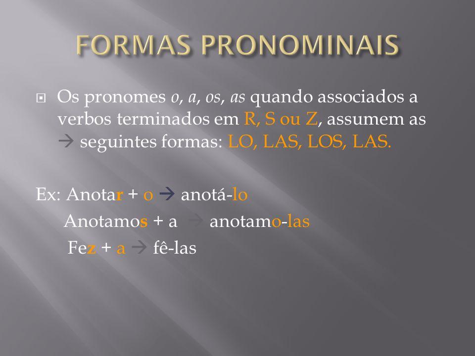 FORMAS PRONOMINAIS Os pronomes o, a, os, as quando associados a verbos terminados em R, S ou Z, assumem as  seguintes formas: LO, LAS, LOS, LAS.