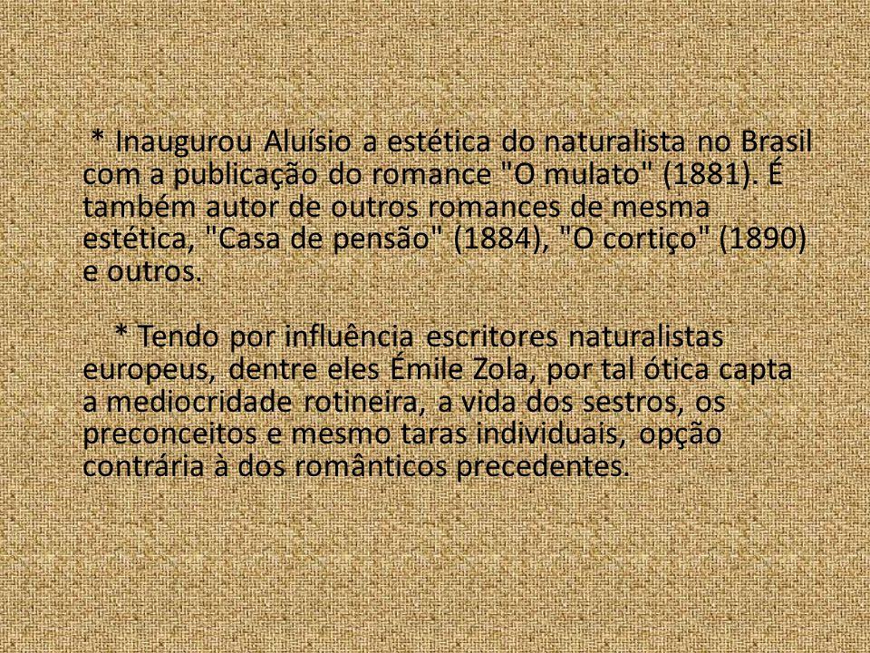 * Inaugurou Aluísio a estética do naturalista no Brasil com a publicação do romance O mulato (1881).