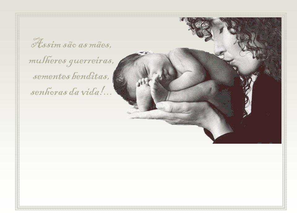 Assim são as mães, mulheres guerreiras, sementes benditas, senhoras da vida!...