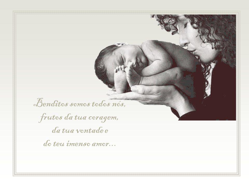 Benditos somos todos nós, frutos da tua coragem, da tua vontade e do teu imenso amor...