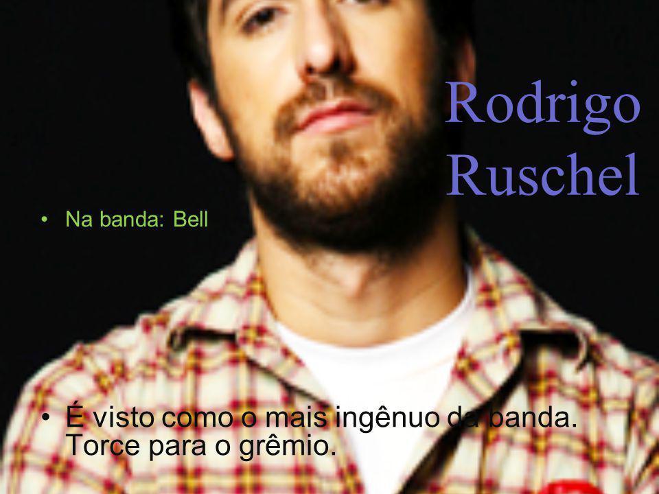 Rodrigo Ruschel Na banda: Bell É visto como o mais ingênuo da banda. Torce para o grêmio.