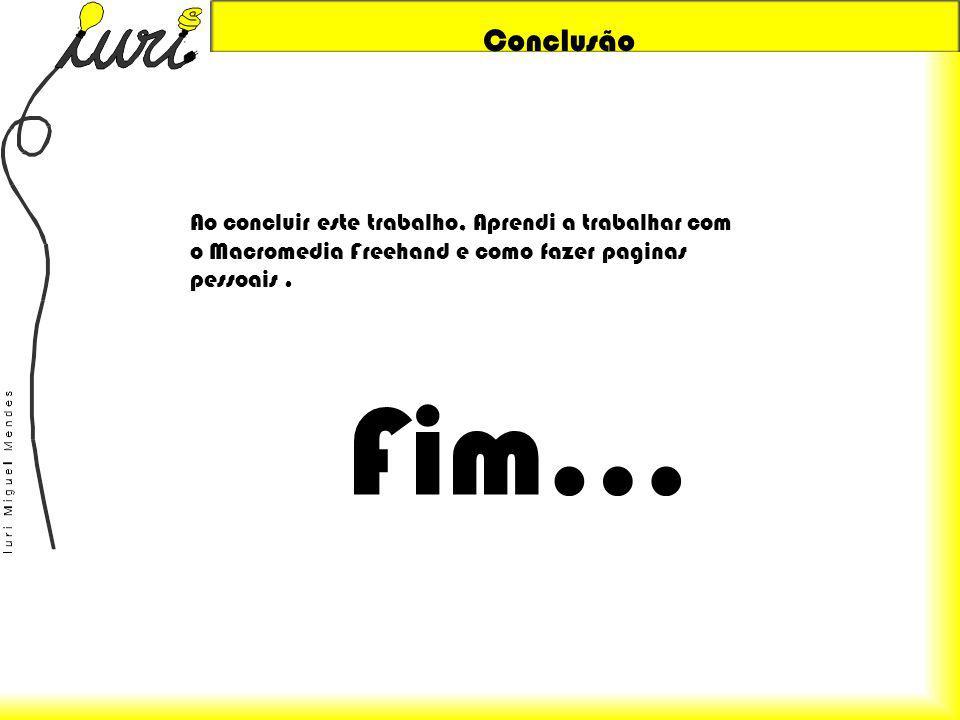 Conclusão Ao concluir este trabalho, Aprendi a trabalhar com o Macromedia Freehand e como fazer paginas pessoais .