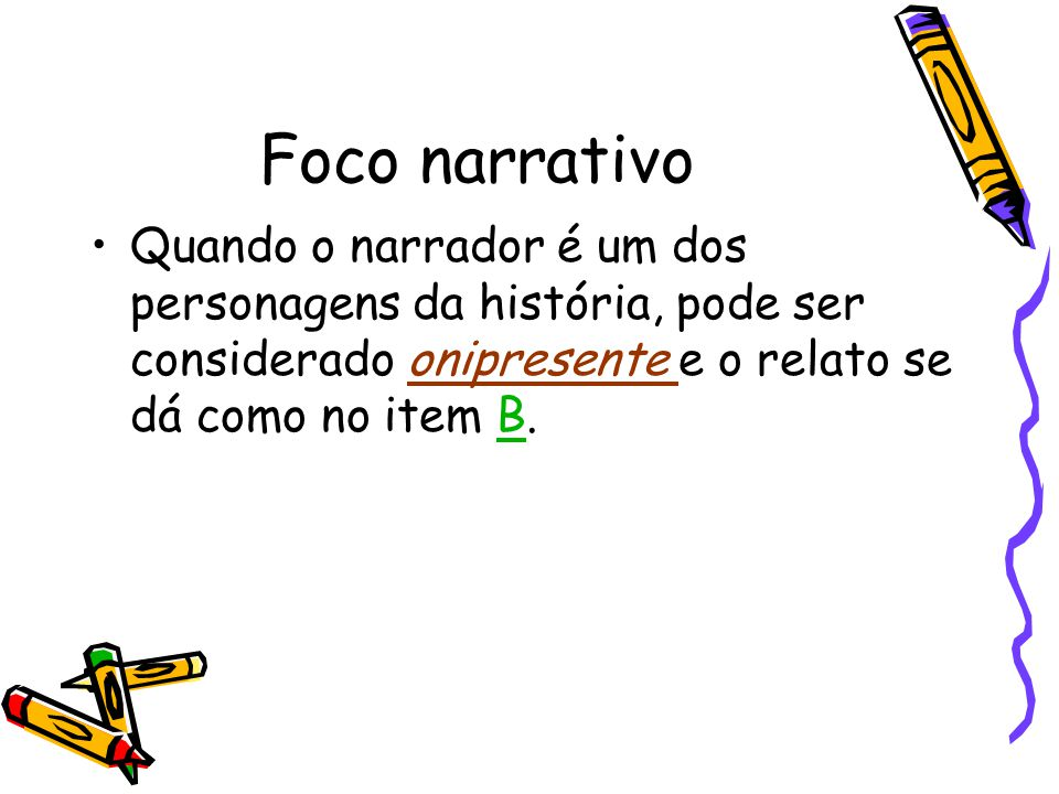 Foco narrativo Quando o narrador é um dos personagens da história, pode ser considerado onipresente e o relato se dá como no item B.