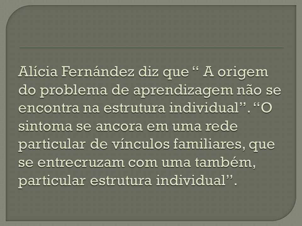 Alícia Fernández diz que A origem do problema de aprendizagem não se encontra na estrutura individual .