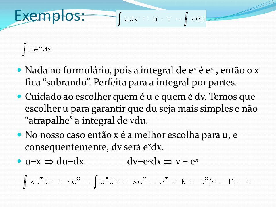 Exemplos: Nada no formulário, pois a integral de ex é ex , então o x fica sobrando . Perfeita para a integral por partes.