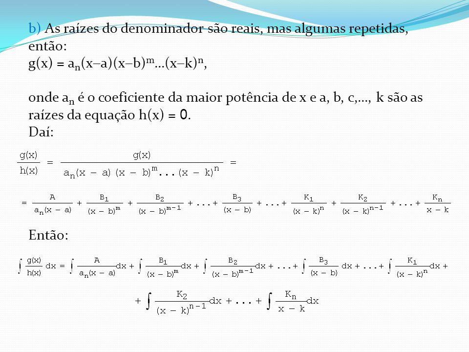 b) As raízes do denominador são reais, mas algumas repetidas, então: g(x) = an(xa)(xb)m...(xk)n, onde an é o coeficiente da maior potência de x e a, b, c,..., k são as raízes da equação h(x) = 0.
