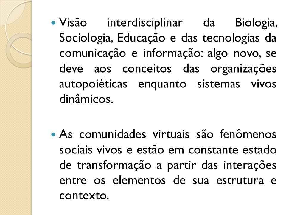 Visão interdisciplinar da Biologia, Sociologia, Educação e das tecnologias da comunicação e informação: algo novo, se deve aos conceitos das organizações autopoiéticas enquanto sistemas vivos dinâmicos.