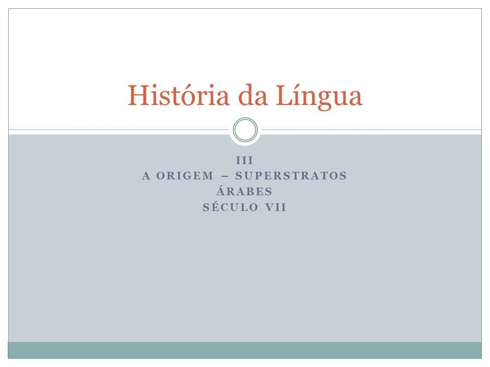 III A origem – Superstratos Árabes Século VII